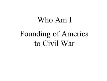 Who Am I Founding of America to Civil War. I wrote Common Sense urging Americans to break free from Britain Thomas Paine George Washington Ben Franklin.