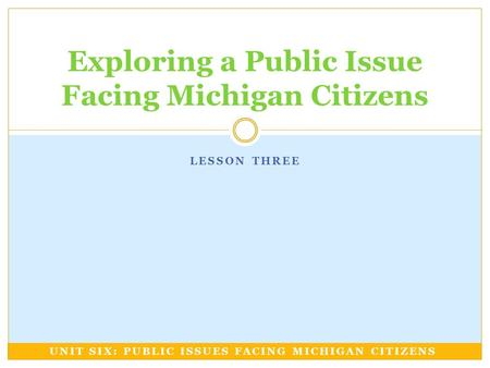 LESSON THREE Exploring a Public Issue Facing Michigan Citizens UNIT SIX: PUBLIC ISSUES FACING MICHIGAN CITIZENS.