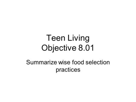 Teen Living Objective 8.01 Summarize wise food selection practices.