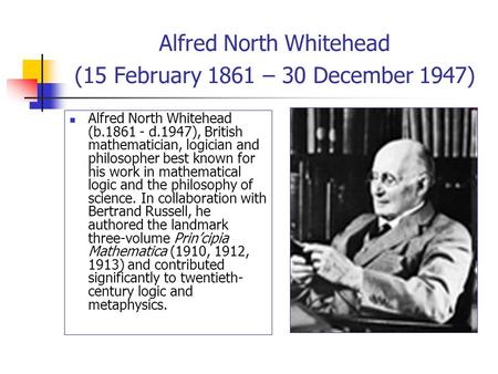 Alfred North Whitehead (15 February 1861 – 30 December 1947) Alfred North Whitehead (b.1861 - d.1947), British mathematician, logician and philosopher.
