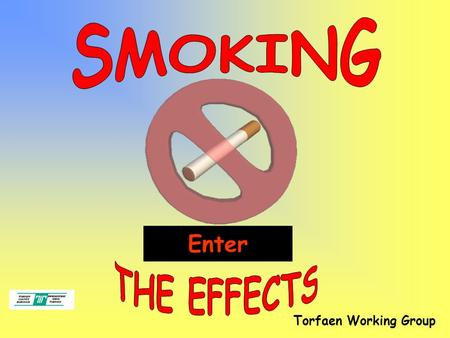 Torfaen Working Group Enter. * Understand some of the effects smoking has on the human body. End.
