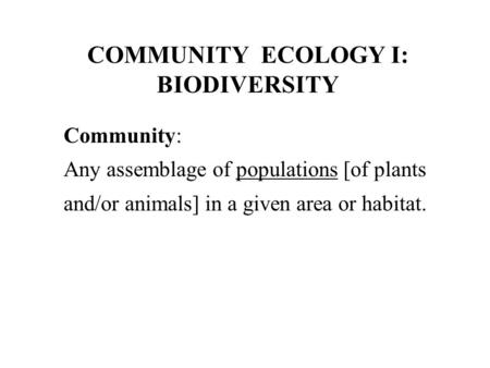 COMMUNITY ECOLOGY I: BIODIVERSITY Community: Any assemblage of populations [of plants and/or animals] in a given area or habitat.