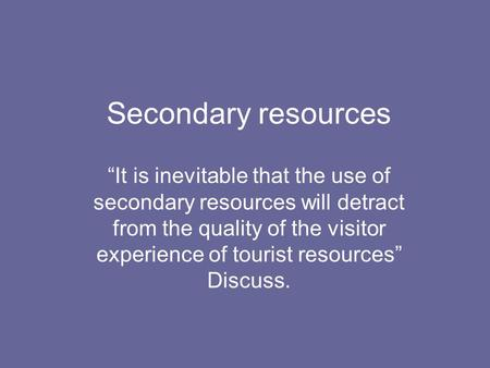 "Secondary resources ""It is inevitable that the use of secondary resources will detract from the quality of the visitor experience of tourist resources"""