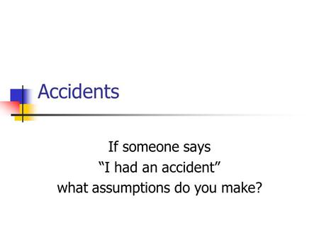 "Accidents If someone says ""I had an accident"" what assumptions do you make?"