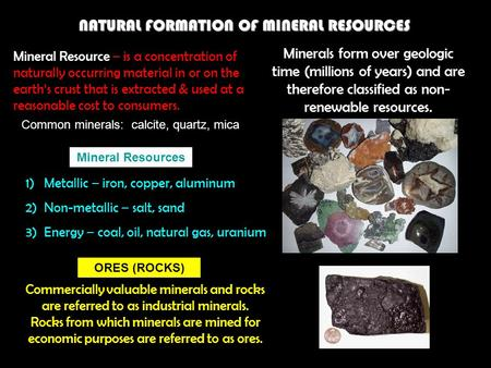 NATURAL FORMATION OF MINERAL RESOURCES Mineral Resource – is a concentration of naturally occurring material in or on the earth's crust that is extracted.