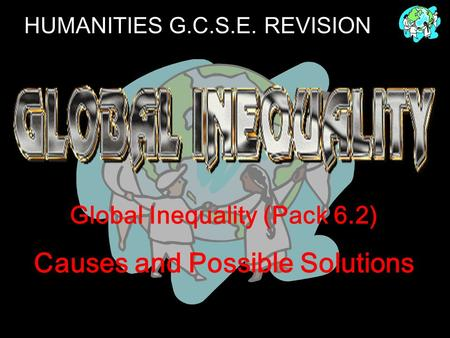 HUMANITIES G.C.S.E. REVISION Global Inequality (Pack 6.2) Causes and Possible Solutions.