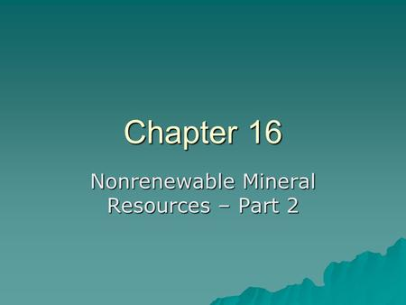Chapter 16 Nonrenewable Mineral Resources – Part 2.