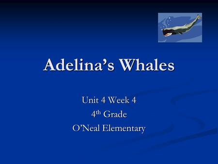 Adelina's Whales Unit 4 Week 4 4 th Grade O'Neal Elementary.