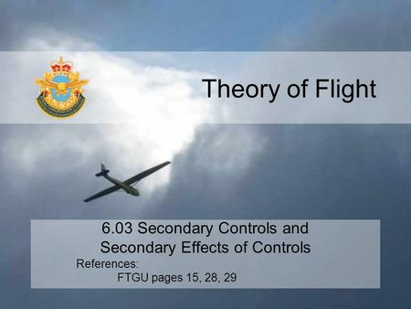 Theory of Flight 6.03 Secondary Controls and Secondary Effects of Controls References: FTGU pages 15, 28, 29.