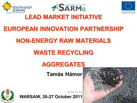 LEAD MARKET INITIATIVE EUROPEAN INNOVATION PARTNERSHIP NON-ENERGY RAW MATERIALS WASTE RECYCLING AGGREGATES Tamás Hámor WARSAW, 26-27 October 2011 26th.