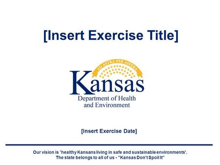 [Insert Exercise Title] Our vision is 'healthy Kansans living in safe and sustainable environments'. The state belongs to all of us - Kansas Don't Spoil.