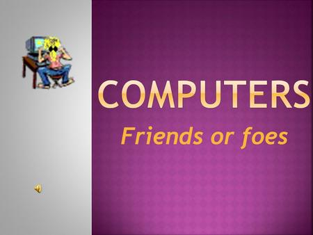 Friends or foes Computers are used for  1.In what school subjects can computers be especially important?  What for?  2.In what areas of you studies.