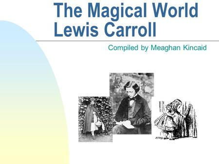 The Magical World Lewis Carroll Compiled by Meaghan Kincaid.
