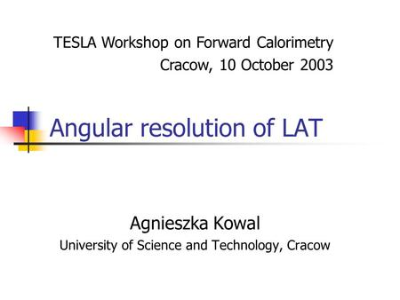 Angular resolution of LAT Agnieszka Kowal University of Science and Technology, Cracow TESLA Workshop on Forward Calorimetry Cracow, 10 October 2003.