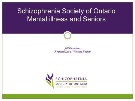 Jill Dennison Regional Lead, Western Region Schizophrenia Society of Ontario Mental illness and Seniors.