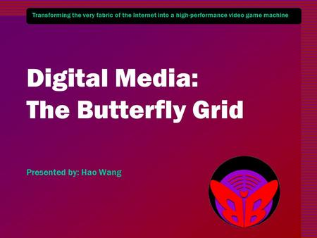 Transforming the very fabric of the Internet into a high-performance video game machine Digital Media: The Butterfly Grid Presented by: Hao Wang.