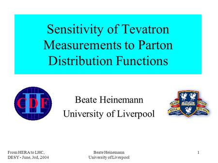 From HERA to LHC, DESY - June, 3rd, 2004 Beate Heinemann University of Liverpool 1 Sensitivity of Tevatron Measurements to Parton Distribution Functions.