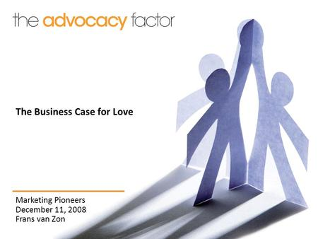 Marketing Pioneers December 11, 2008 Frans van Zon The Business Case for Love.