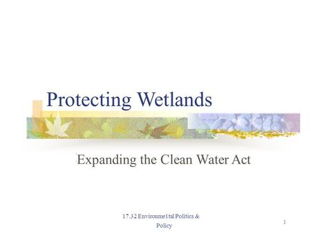 Protecting Wetlands Expanding the Clean Water Act 17.32 Environme1tal Politics & Policy 1.