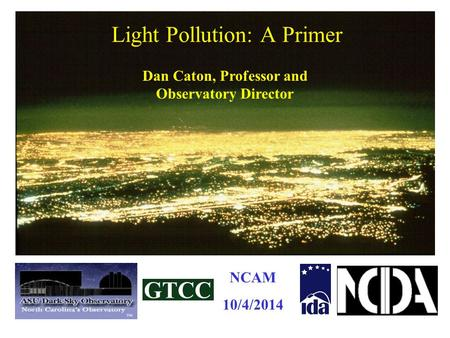 Light Pollution: A Primer Dan Caton, Professor and Observatory Director NCAM 10/4/2014.