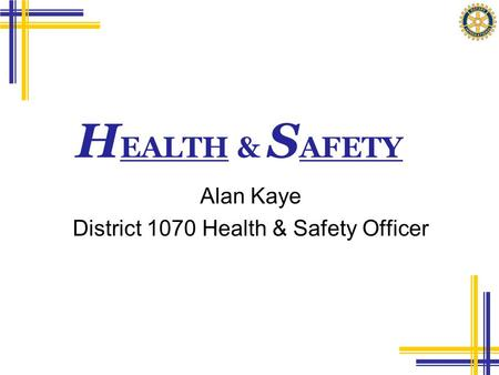 H EALTH & S AFETY Alan Kaye District 1070 Health & Safety Officer.