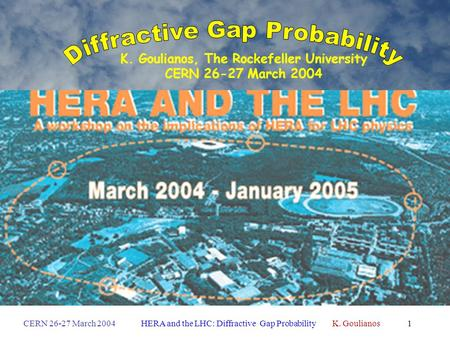 CERN 26-27 March 2004HERA and the LHC: Diffractive Gap Probability K. Goulianos1 HERA and the LHC K. Goulianos, The Rockefeller University CERN 26-27 March.