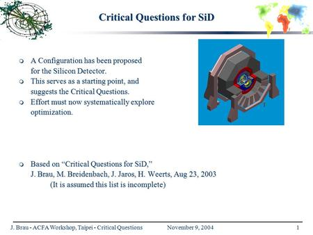 J. Brau - ACFA Workshop, Taipei - Critical Questions November 9, 20041 Critical Questions for SiD  A Configuration has been proposed for the Silicon Detector.