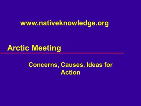 Arctic Meeting Concerns, Causes, Ideas for Action www.nativeknowledge.org.