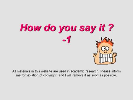 How do you say it ? -1 How do you say it ? -1 All materials in this website are used in academic research. Please inform me for violation of copyright,