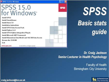 SPSS Basic stats guide Dr. Craig Jackson Senior Lecturer in Health Psychology Faculty of Health Birmingham City University