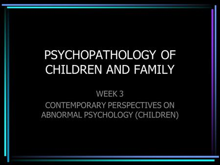 PSYCHOPATHOLOGY OF CHILDREN AND FAMILY WEEK 3 CONTEMPORARY PERSPECTIVES ON ABNORMAL PSYCHOLOGY (CHILDREN)