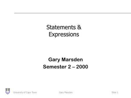 Gary MarsdenSlide 1University of Cape Town Statements & Expressions Gary Marsden Semester 2 – 2000.