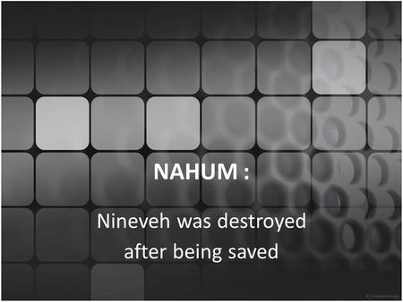 NAHUM : Nineveh was destroyed after being saved. Introduction Do you ever wonder what the point is for reading books of the Bible that primarily contain.