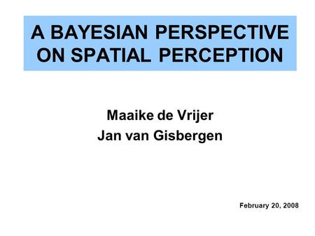 A BAYESIAN PERSPECTIVE ON SPATIAL PERCEPTION Maaike de Vrijer Jan van Gisbergen February 20, 2008.