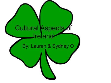 Cultural Aspects of Ireland By: Lauren & Sydney O.