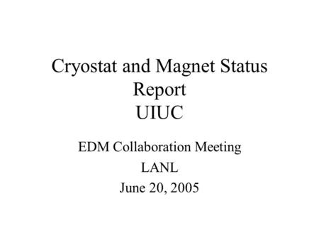Cryostat and Magnet Status Report UIUC EDM Collaboration Meeting LANL June 20, 2005.