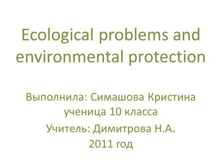 Ecological problems and environmental protection Выполнила: Симашова Кристина ученица 10 класса Учитель: Димитрова Н.А. 2011 год.