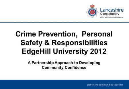 Crime Prevention, Personal Safety & Responsibilities EdgeHill University 2012 A Partnership Approach to Developing Community Confidence.