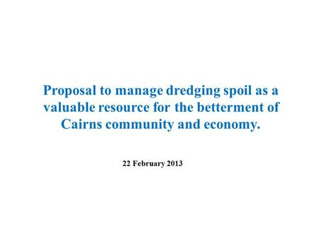 Proposal to manage dredging spoil as a valuable resource for the betterment of Cairns community and economy. 22 February 2013.