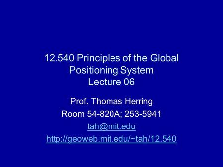 12.540 Principles of the Global Positioning System Lecture 06 Prof. Thomas Herring Room 54-820A; 253-5941
