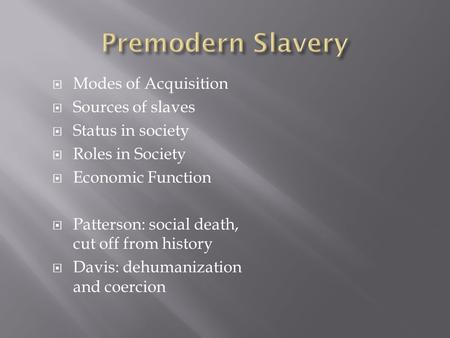  Modes of Acquisition  Sources of slaves  Status in society  Roles in Society  Economic Function  Patterson: social death, cut off from history 