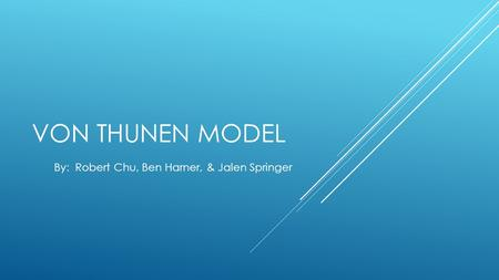 VON THUNEN MODEL By: Robert Chu, Ben Harner, & Jalen Springer.