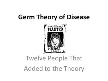 Germ Theory of Disease Twelve People That Added to the Theory.