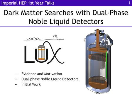 Dark Matter Searches with Dual-Phase Noble Liquid Detectors Imperial HEP 1st Year Talks ‒ Evidence and Motivation ‒ Dual-phase Noble Liquid Detectors ‒