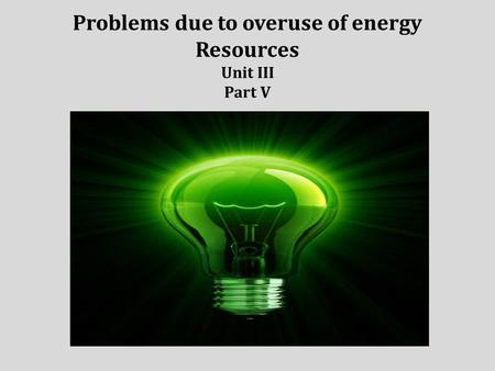 Problems due to overuse of energy Resources Unit III Part V.