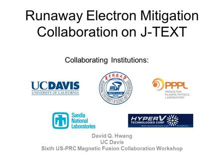 Runaway Electron Mitigation Collaboration on J-TEXT David Q. Hwang UC Davis Sixth US-PRC Magnetic Fusion Collaboration Workshop Collaborating Institutions: