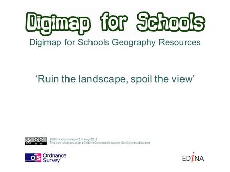 Digimap for Schools Geography Resources 'Ruin the landscape, spoil the view' © EDINA at University of Edinburgh 2013 This work is licensed under a Creative.