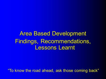 "Area Based Development Findings, Recommendations, Lessons Learnt ""To know the road ahead, ask those coming back"""