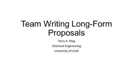 Team Writing Long-Form Proposals Terry A. Ring Chemical Engineering University of Utah.