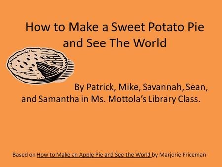 How to Make a Sweet Potato Pie and See The World Based on How to Make an Apple Pie and See the World by Marjorie Priceman By Patrick, Mike, Savannah, Sean,